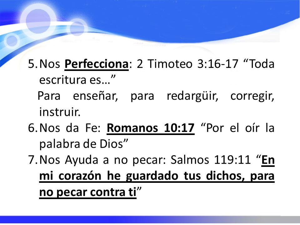 5.Nos Perfecciona: 2 Timoteo 3:16-17 Toda escritura es… Para enseñar, para redargüir, corregir, instruir. 6.Nos da Fe: Romanos 10:17 Por el oír la pal