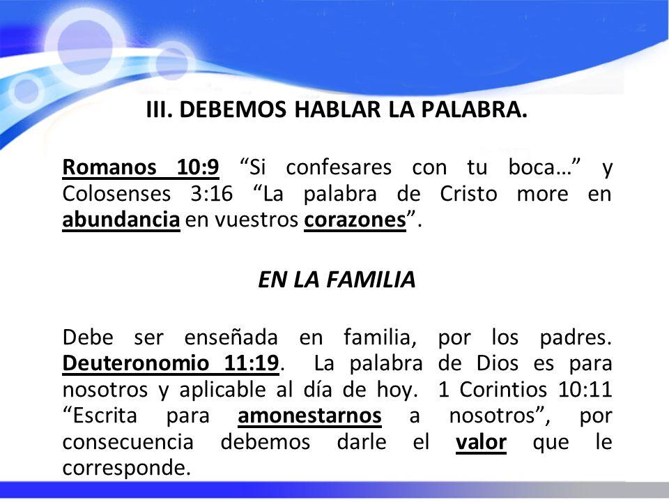 III. DEBEMOS HABLAR LA PALABRA. Romanos 10:9 Si confesares con tu boca… y Colosenses 3:16 La palabra de Cristo more en abundancia en vuestros corazone