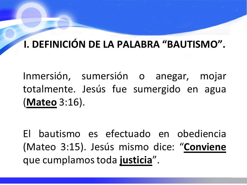 I. DEFINICIÓN DE LA PALABRA BAUTISMO. Inmersión, sumersión o anegar, mojar totalmente. Jesús fue sumergido en agua (Mateo 3:16). El bautismo es efectu