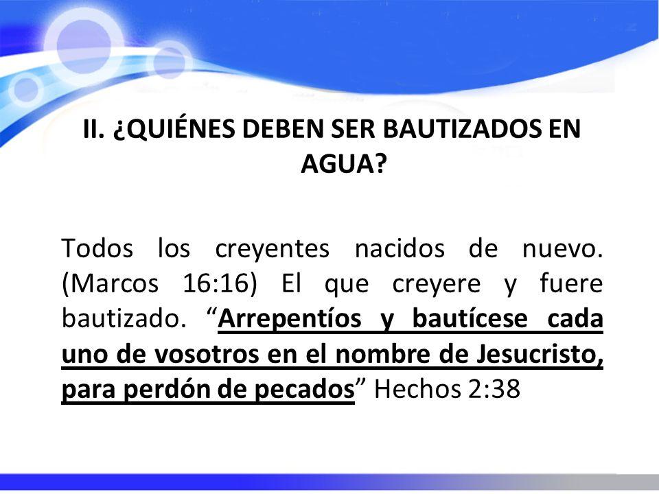 II. ¿QUIÉNES DEBEN SER BAUTIZADOS EN AGUA? Todos los creyentes nacidos de nuevo. (Marcos 16:16) El que creyere y fuere bautizado. Arrepentíos y bautíc