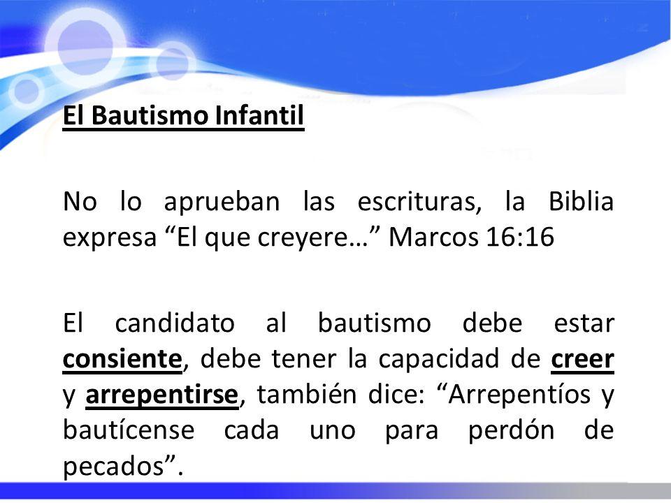 El Bautismo Infantil No lo aprueban las escrituras, la Biblia expresa El que creyere… Marcos 16:16 El candidato al bautismo debe estar consiente, debe tener la capacidad de creer y arrepentirse, también dice: Arrepentíos y bautícense cada uno para perdón de pecados.