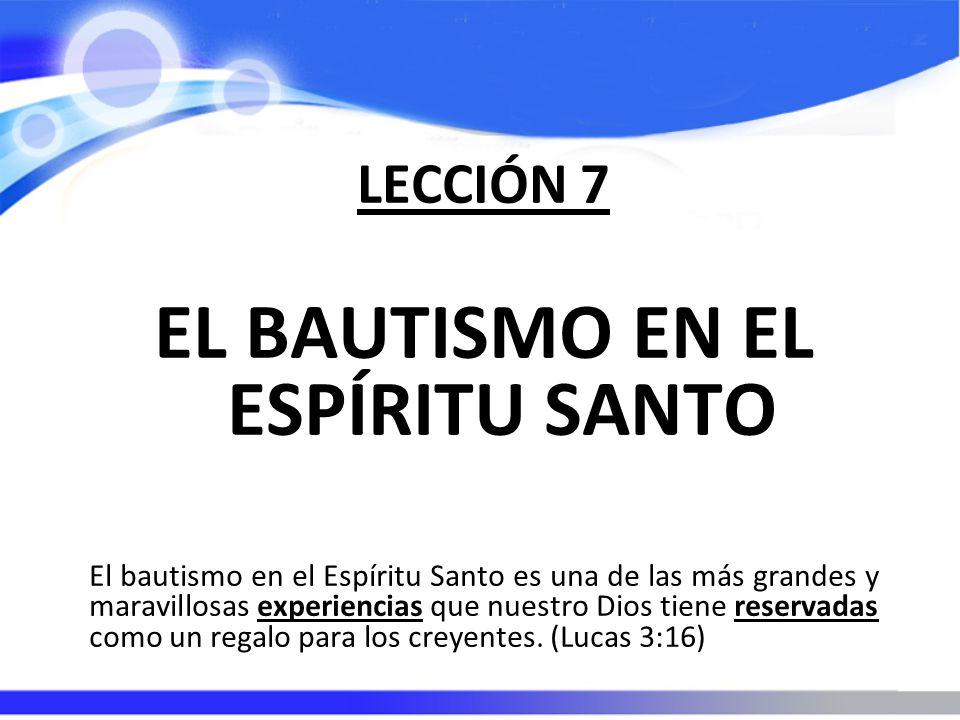 LECCIÓN 7 EL BAUTISMO EN EL ESPÍRITU SANTO El bautismo en el Espíritu Santo es una de las más grandes y maravillosas experiencias que nuestro Dios tiene reservadas como un regalo para los creyentes.