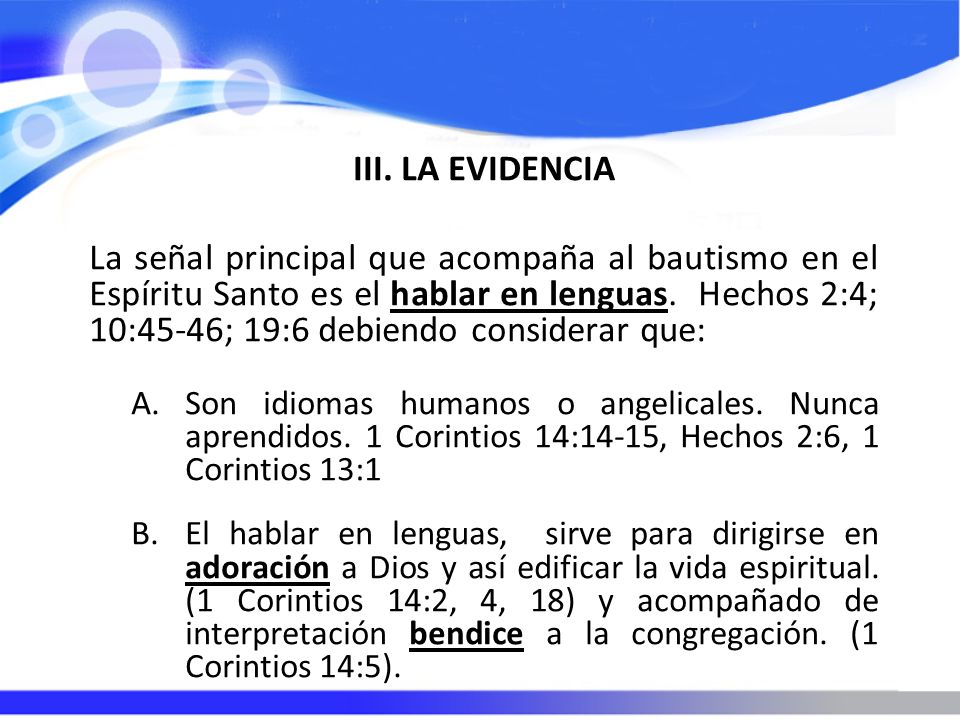 III. LA EVIDENCIA La señal principal que acompaña al bautismo en el Espíritu Santo es el hablar en lenguas. Hechos 2:4; 10:45-46; 19:6 debiendo consid