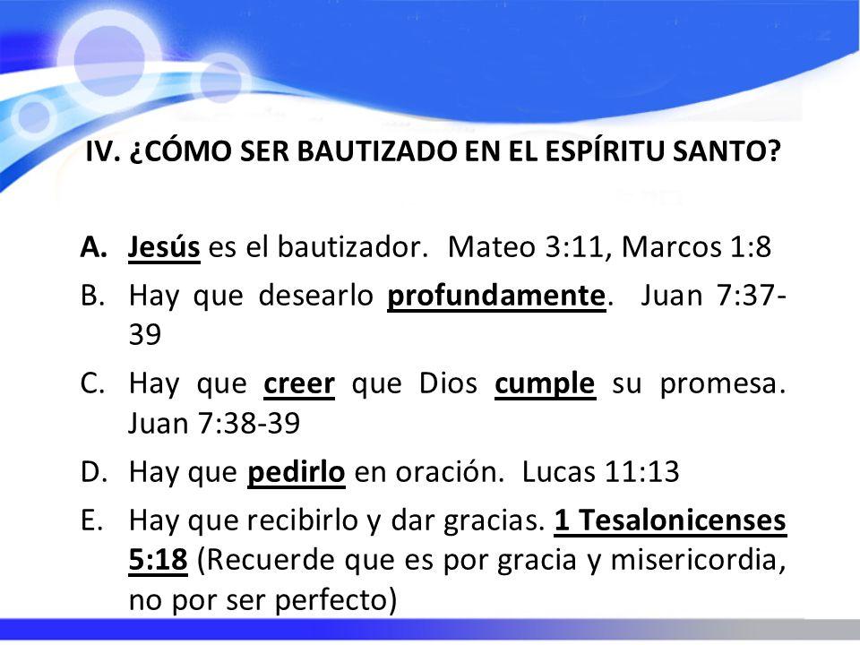 IV. ¿CÓMO SER BAUTIZADO EN EL ESPÍRITU SANTO? A.Jesús es el bautizador. Mateo 3:11, Marcos 1:8 B.Hay que desearlo profundamente. Juan 7:37- 39 C.Hay q