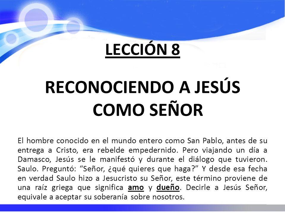 LECCIÓN 8 RECONOCIENDO A JESÚS COMO SEÑOR El hombre conocido en el mundo entero como San Pablo, antes de su entrega a Cristo, era rebelde empedernido.