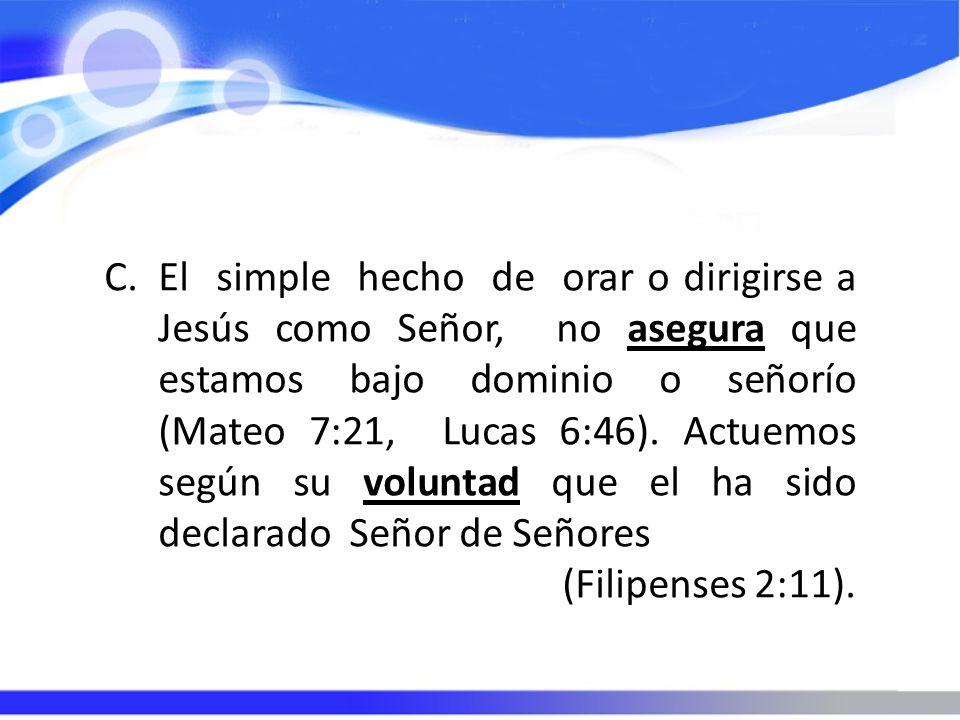 C.El simple hecho de orar o dirigirse a Jesús como Señor, no asegura que estamos bajo dominio o señorío (Mateo 7:21, Lucas 6:46). Actuemos según su vo
