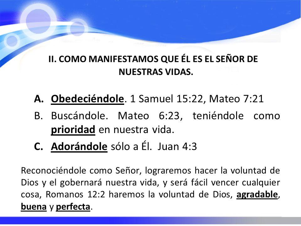 II. COMO MANIFESTAMOS QUE ÉL ES EL SEÑOR DE NUESTRAS VIDAS. A.Obedeciéndole. 1 Samuel 15:22, Mateo 7:21 B.Buscándole. Mateo 6:23, teniéndole como prio