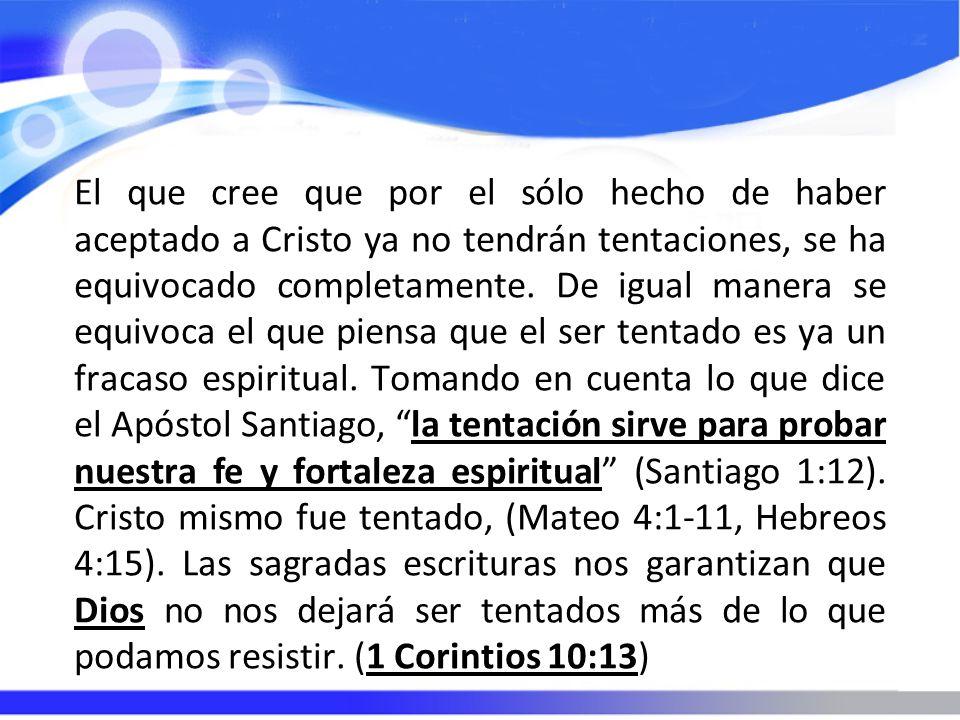 El que cree que por el sólo hecho de haber aceptado a Cristo ya no tendrán tentaciones, se ha equivocado completamente. De igual manera se equivoca el