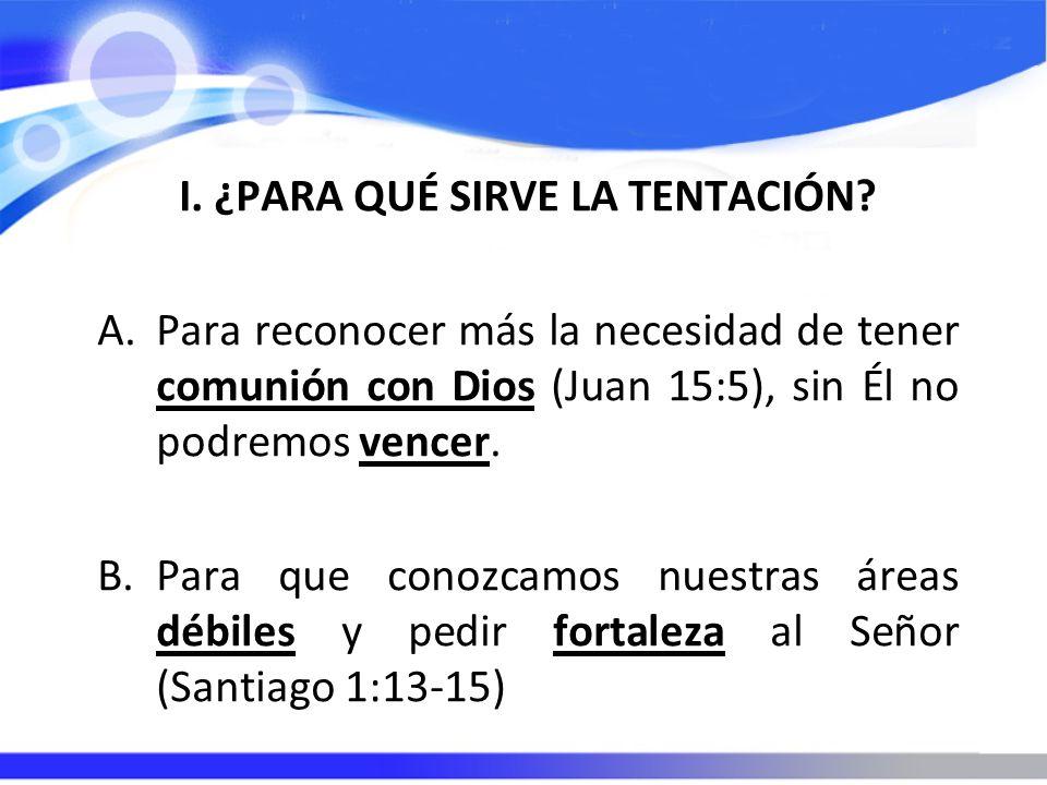 I. ¿PARA QUÉ SIRVE LA TENTACIÓN? A.Para reconocer más la necesidad de tener comunión con Dios (Juan 15:5), sin Él no podremos vencer. B.Para que conoz