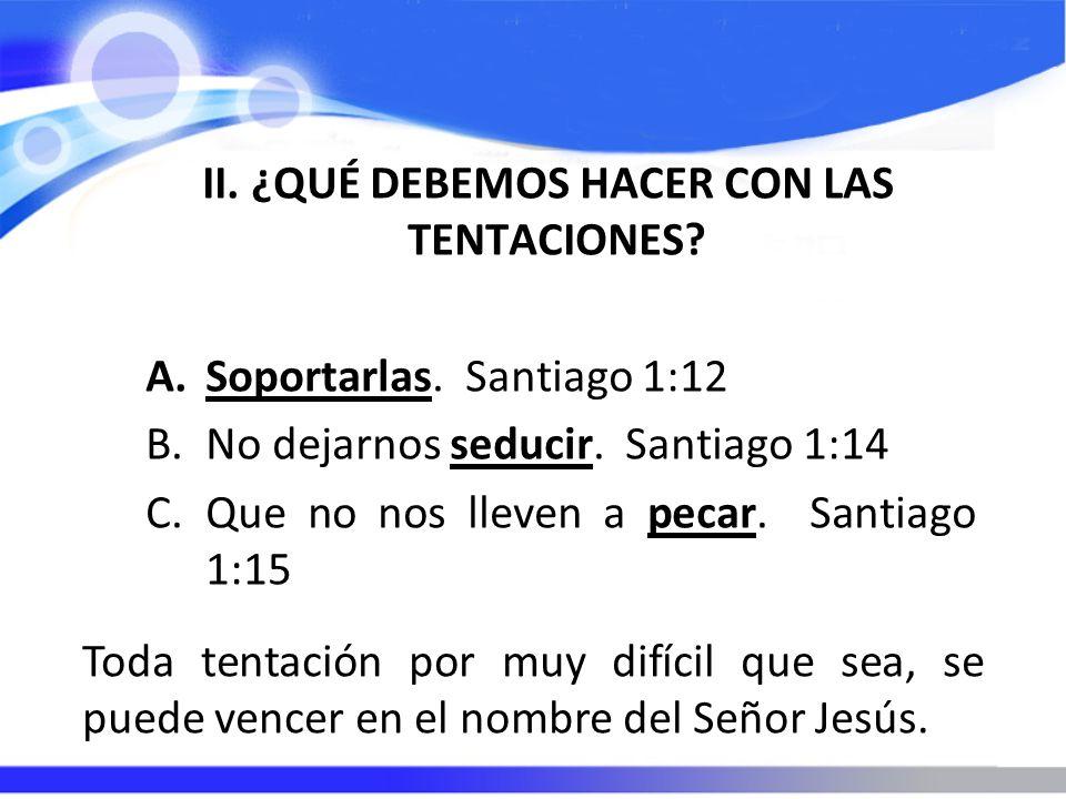 II. ¿QUÉ DEBEMOS HACER CON LAS TENTACIONES? A.Soportarlas. Santiago 1:12 B.No dejarnos seducir. Santiago 1:14 C.Que no nos lleven a pecar. Santiago 1: