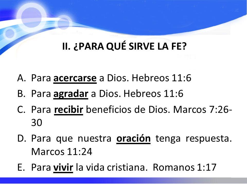 II. ¿PARA QUÉ SIRVE LA FE? A.Para acercarse a Dios. Hebreos 11:6 B.Para agradar a Dios. Hebreos 11:6 C.Para recibir beneficios de Dios. Marcos 7:26- 3