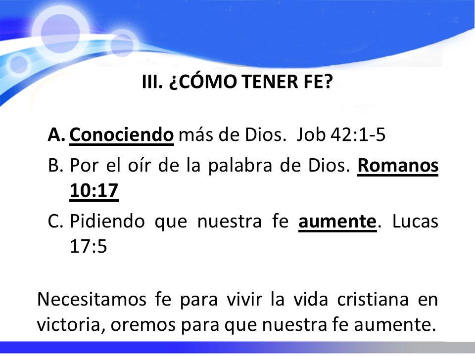 III. ¿CÓMO TENER FE? A.Conociendo más de Dios. Job 42:1-5 B.Por el oír de la palabra de Dios. Romanos 10:17 C.Pidiendo que nuestra fe aumente. Lucas 1
