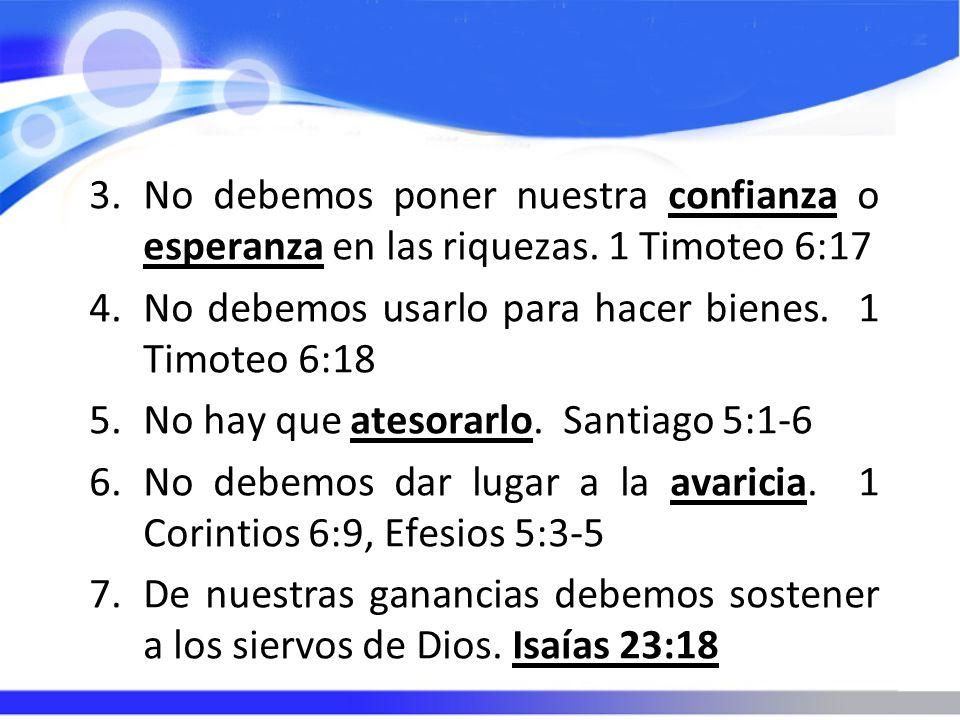 3.No debemos poner nuestra confianza o esperanza en las riquezas. 1 Timoteo 6:17 4.No debemos usarlo para hacer bienes. 1 Timoteo 6:18 5.No hay que at