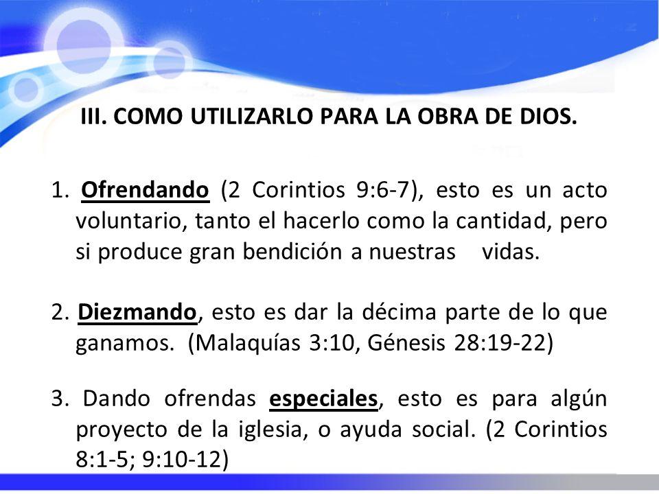III. COMO UTILIZARLO PARA LA OBRA DE DIOS. 1. Ofrendando (2 Corintios 9:6-7), esto es un acto voluntario, tanto el hacerlo como la cantidad, pero si p