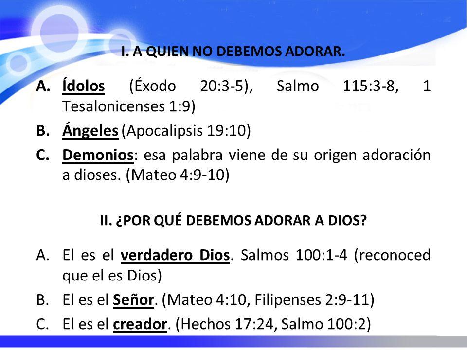 I. A QUIEN NO DEBEMOS ADORAR. A.Ídolos (Éxodo 20:3-5), Salmo 115:3-8, 1 Tesalonicenses 1:9) B.Ángeles (Apocalipsis 19:10) C.Demonios: esa palabra vien