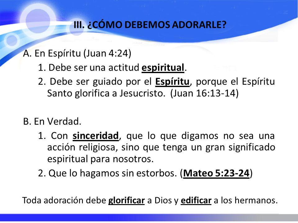 III. ¿CÓMO DEBEMOS ADORARLE? A. En Espíritu (Juan 4:24) 1. Debe ser una actitud espiritual. 2. Debe ser guiado por el Espíritu, porque el Espíritu San