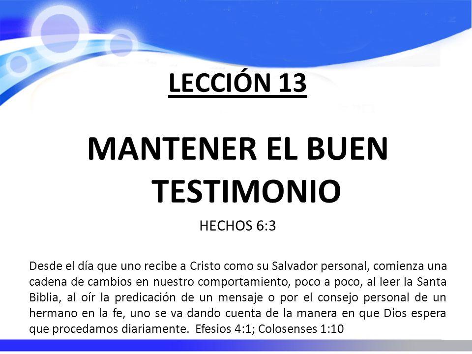 LECCIÓN 13 MANTENER EL BUEN TESTIMONIO HECHOS 6:3 Desde el día que uno recibe a Cristo como su Salvador personal, comienza una cadena de cambios en nu