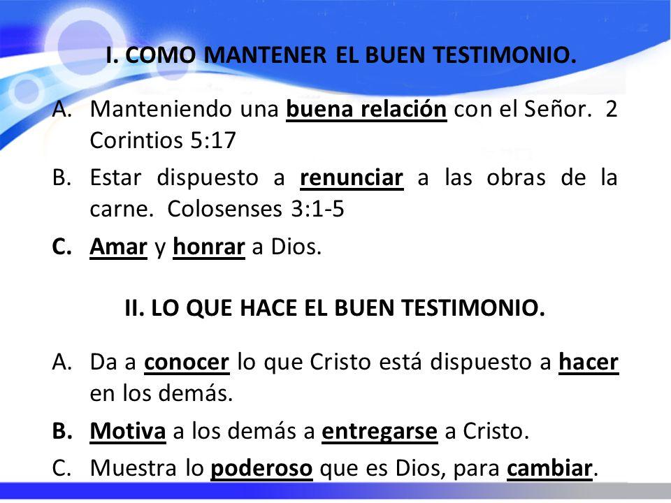 I. COMO MANTENER EL BUEN TESTIMONIO. A.Manteniendo una buena relación con el Señor. 2 Corintios 5:17 B.Estar dispuesto a renunciar a las obras de la c