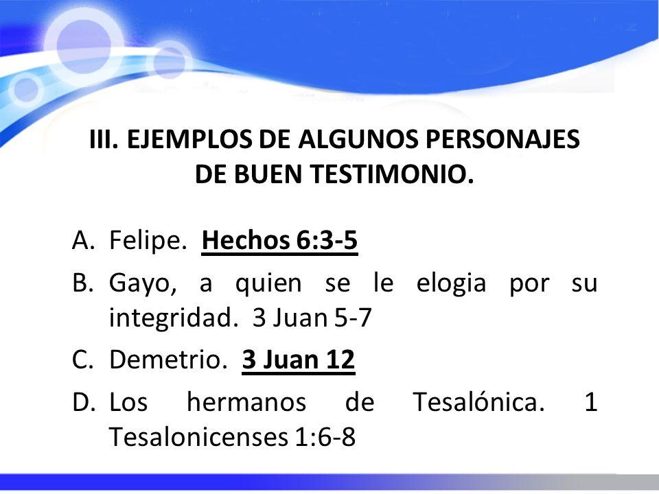 III. EJEMPLOS DE ALGUNOS PERSONAJES DE BUEN TESTIMONIO. A.Felipe. Hechos 6:3-5 B.Gayo, a quien se le elogia por su integridad. 3 Juan 5-7 C.Demetrio.