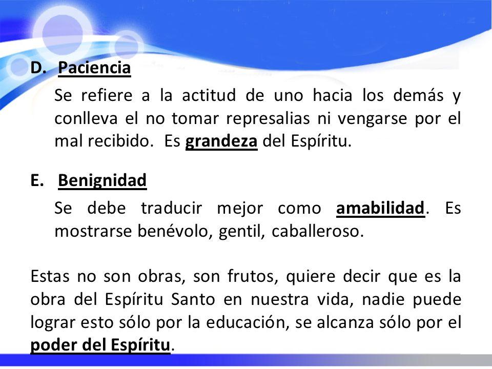 D.Paciencia Se refiere a la actitud de uno hacia los demás y conlleva el no tomar represalias ni vengarse por el mal recibido.