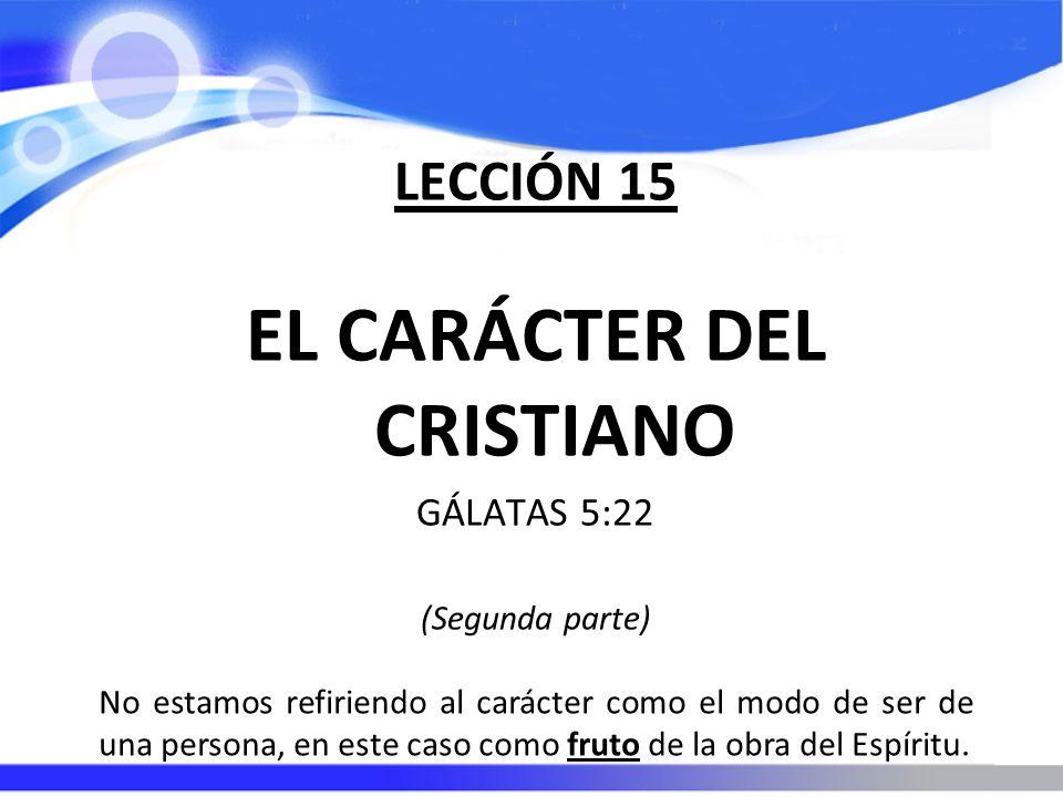 LECCIÓN 15 EL CARÁCTER DEL CRISTIANO GÁLATAS 5:22 (Segunda parte) No estamos refiriendo al carácter como el modo de ser de una persona, en este caso c