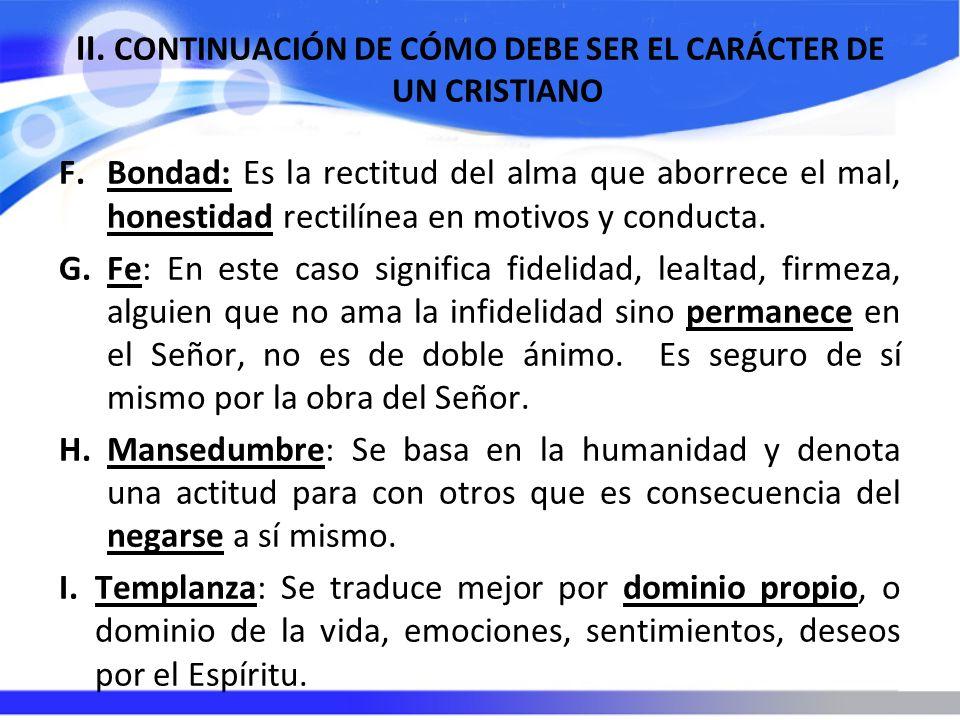 II. CONTINUACIÓN DE CÓMO DEBE SER EL CARÁCTER DE UN CRISTIANO F.Bondad: Es la rectitud del alma que aborrece el mal, honestidad rectilínea en motivos