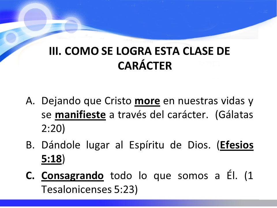 III. COMO SE LOGRA ESTA CLASE DE CARÁCTER A.Dejando que Cristo more en nuestras vidas y se manifieste a través del carácter. (Gálatas 2:20) B.Dándole