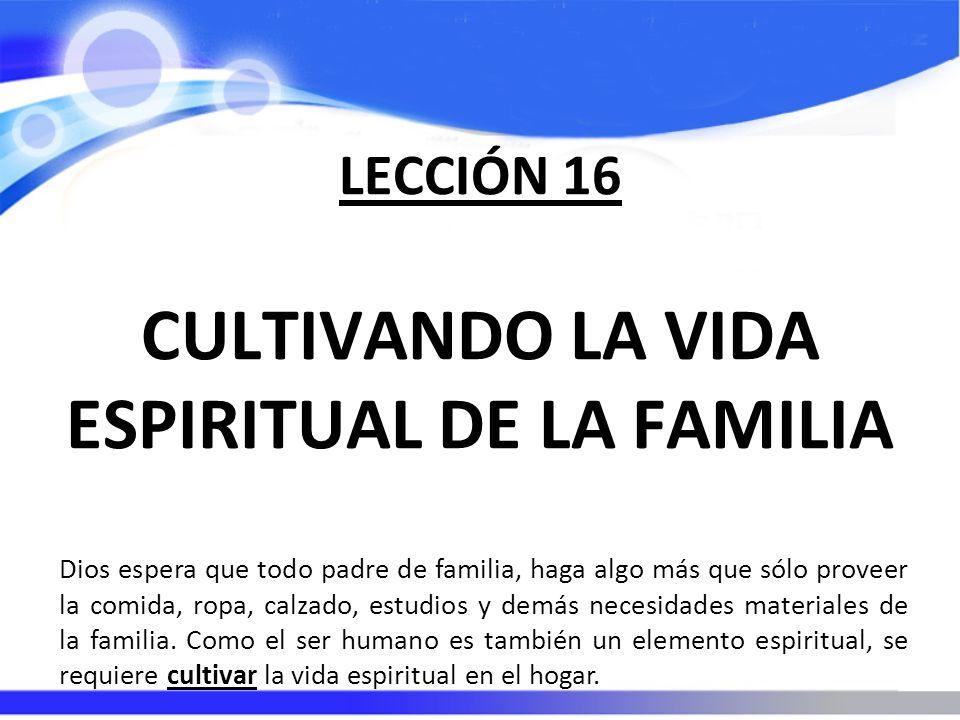 LECCIÓN 16 CULTIVANDO LA VIDA ESPIRITUAL DE LA FAMILIA Dios espera que todo padre de familia, haga algo más que sólo proveer la comida, ropa, calzado, estudios y demás necesidades materiales de la familia.