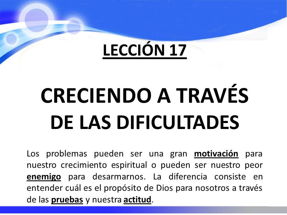 LECCIÓN 17 CRECIENDO A TRAVÉS DE LAS DIFICULTADES Los problemas pueden ser una gran motivación para nuestro crecimiento espiritual o pueden ser nuestr