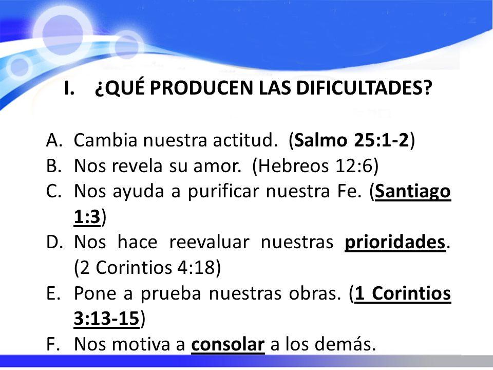 I.¿QUÉ PRODUCEN LAS DIFICULTADES? A.Cambia nuestra actitud. (Salmo 25:1-2) B.Nos revela su amor. (Hebreos 12:6) C.Nos ayuda a purificar nuestra Fe. (S