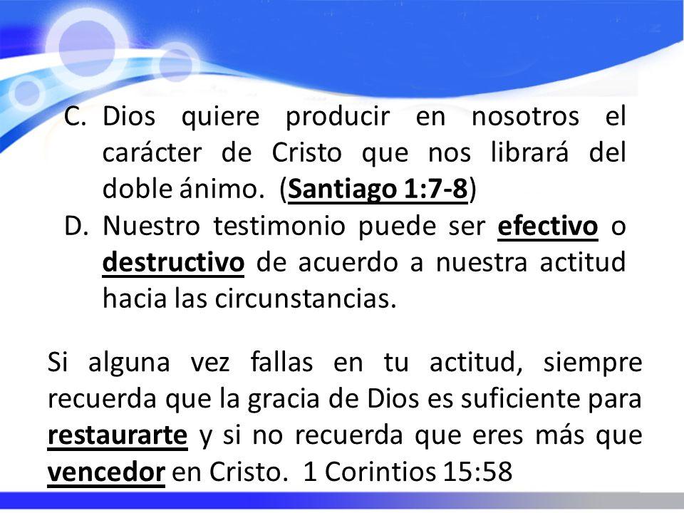 C.Dios quiere producir en nosotros el carácter de Cristo que nos librará del doble ánimo. (Santiago 1:7-8) D.Nuestro testimonio puede ser efectivo o d