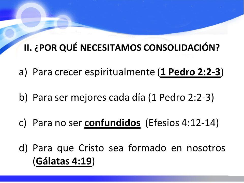 II. ¿POR QUÉ NECESITAMOS CONSOLIDACIÓN? a)Para crecer espiritualmente (1 Pedro 2:2-3) b)Para ser mejores cada día (1 Pedro 2:2-3) c)Para no ser confun