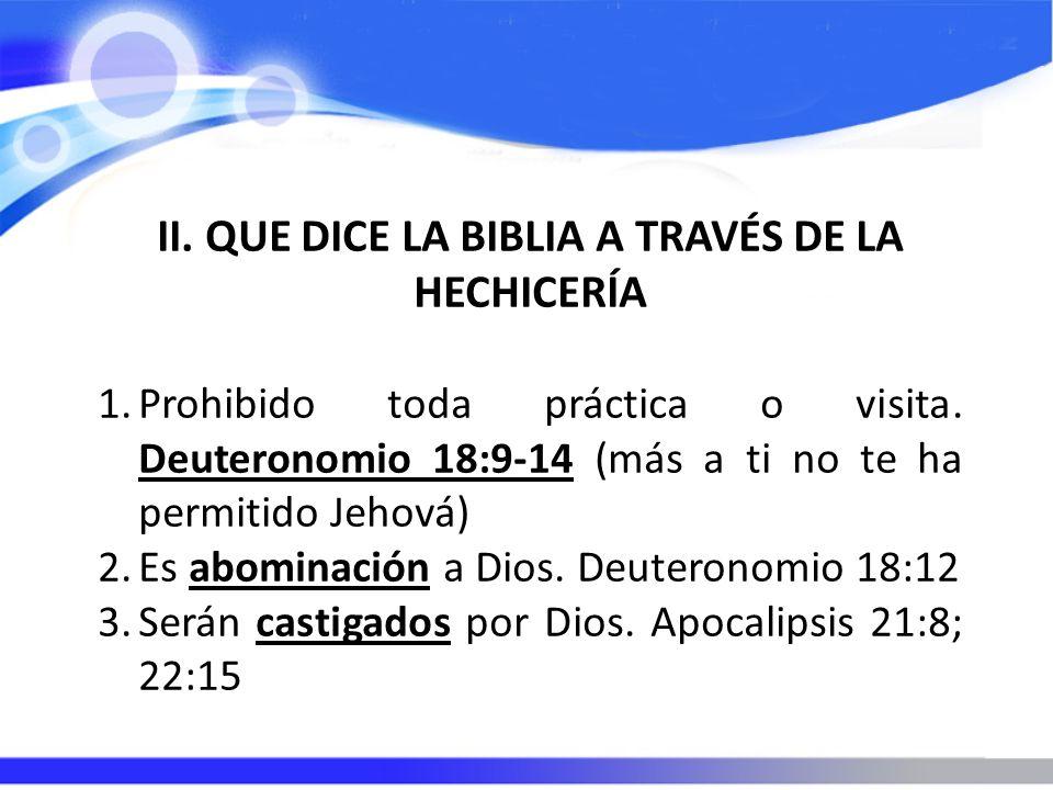 II. QUE DICE LA BIBLIA A TRAVÉS DE LA HECHICERÍA 1.Prohibido toda práctica o visita. Deuteronomio 18:9-14 (más a ti no te ha permitido Jehová) 2.Es ab