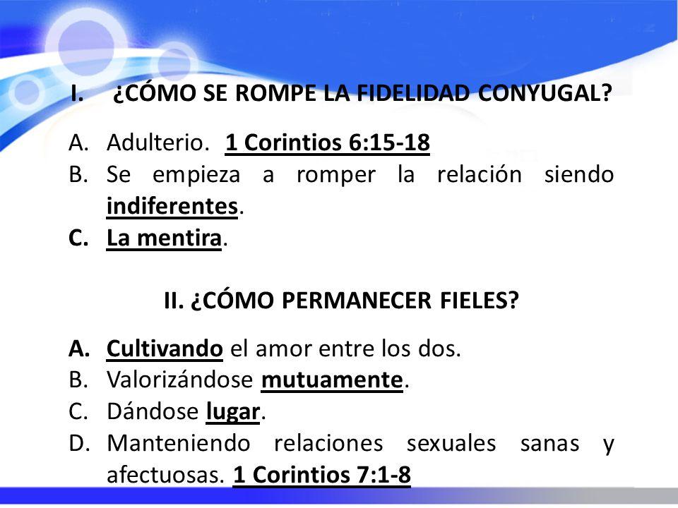 I.¿CÓMO SE ROMPE LA FIDELIDAD CONYUGAL? A.Adulterio. 1 Corintios 6:15-18 B.Se empieza a romper la relación siendo indiferentes. C.La mentira. II. ¿CÓM