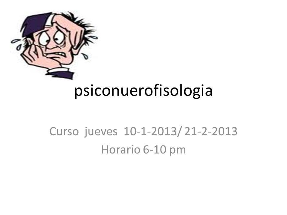 psiconuerofisologia Curso jueves 10-1-2013/ 21-2-2013 Horario 6-10 pm
