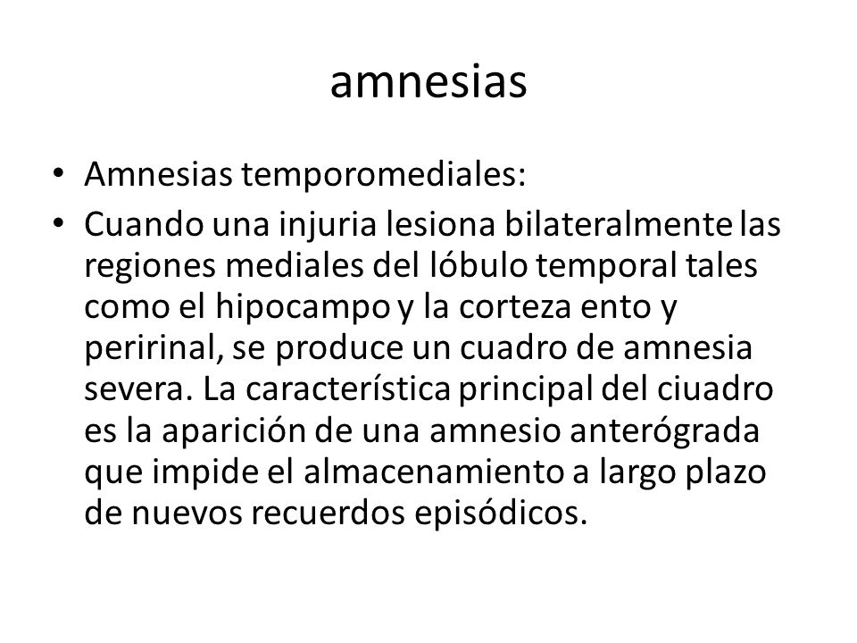 amnesias Amnesias temporomediales: Cuando una injuria lesiona bilateralmente las regiones mediales del lóbulo temporal tales como el hipocampo y la corteza ento y peririnal, se produce un cuadro de amnesia severa.
