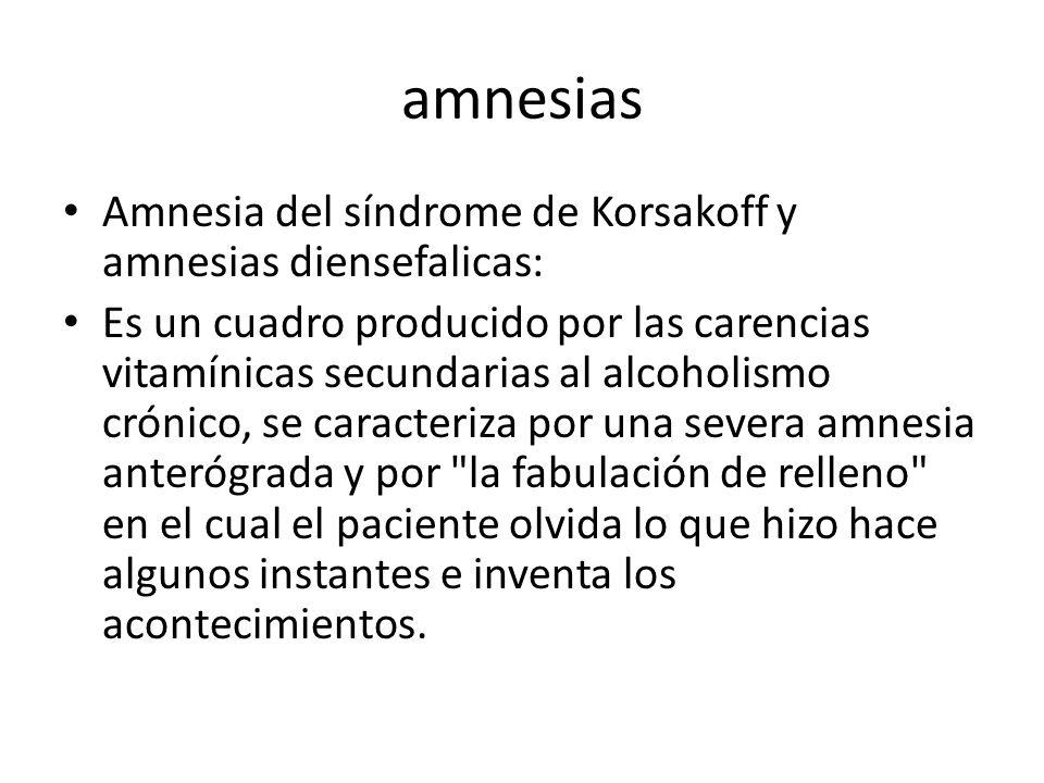 amnesias Amnesia del síndrome de Korsakoff y amnesias diensefalicas: Es un cuadro producido por las carencias vitamínicas secundarias al alcoholismo crónico, se caracteriza por una severa amnesia anterógrada y por la fabulación de relleno en el cual el paciente olvida lo que hizo hace algunos instantes e inventa los acontecimientos.