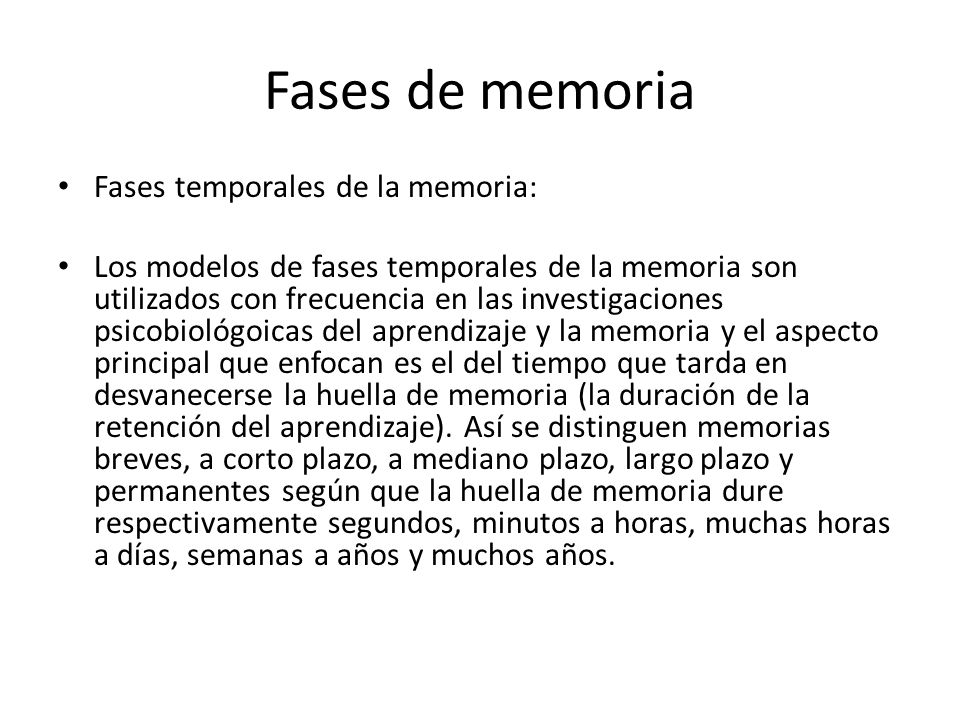 Fases de memoria Fases temporales de la memoria: Los modelos de fases temporales de la memoria son utilizados con frecuencia en las investigaciones psicobiológoicas del aprendizaje y la memoria y el aspecto principal que enfocan es el del tiempo que tarda en desvanecerse la huella de memoria (la duración de la retención del aprendizaje).