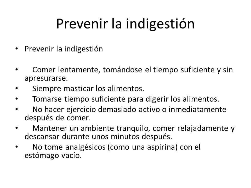 Prevenir la indigestión Comer lentamente, tomándose el tiempo suficiente y sin apresurarse. Siempre masticar los alimentos. Tomarse tiempo suficiente