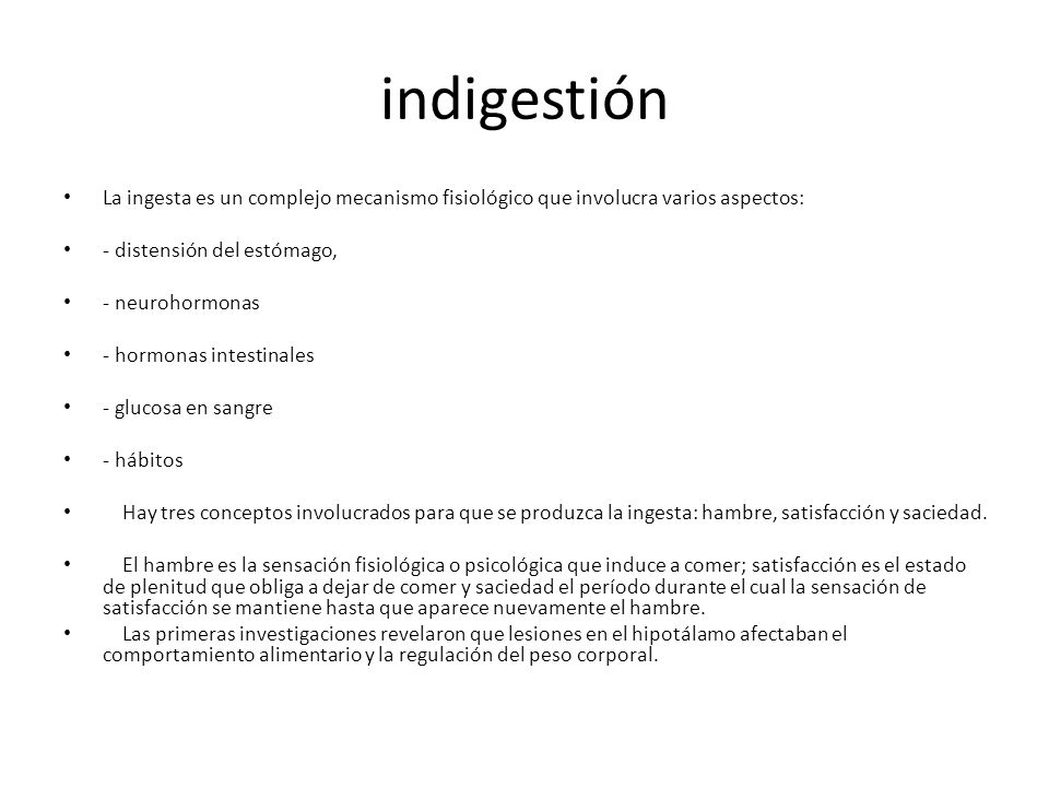 indigestión La ingesta es un complejo mecanismo fisiológico que involucra varios aspectos: - distensión del estómago, - neurohormonas - hormonas intestinales - glucosa en sangre - hábitos Hay tres conceptos involucrados para que se produzca la ingesta: hambre, satisfacción y saciedad.