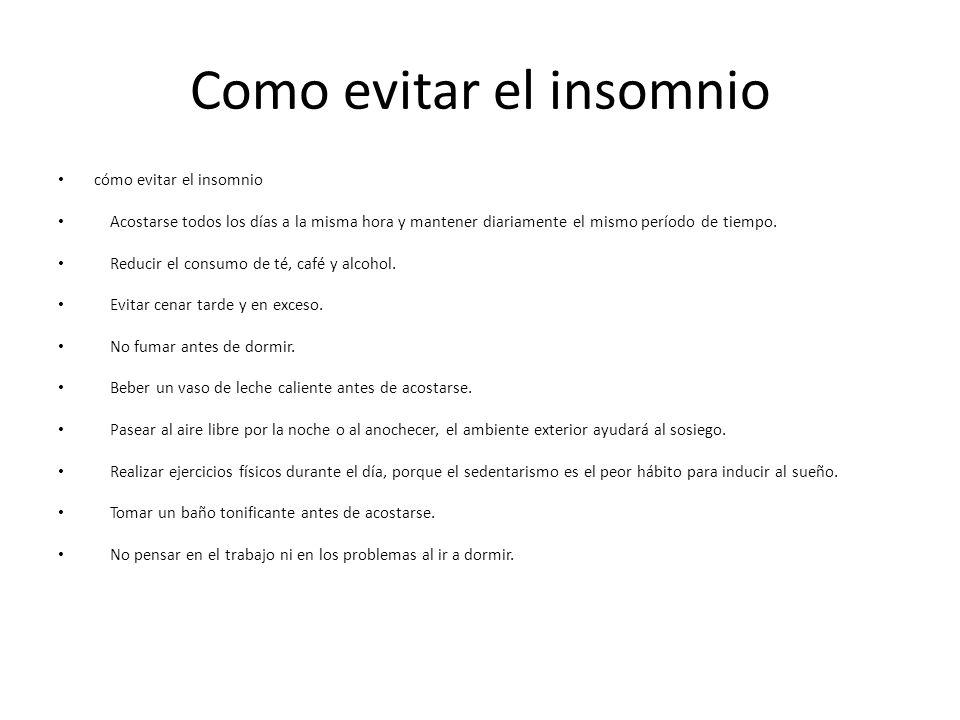 Como evitar el insomnio cómo evitar el insomnio Acostarse todos los días a la misma hora y mantener diariamente el mismo período de tiempo. Reducir el