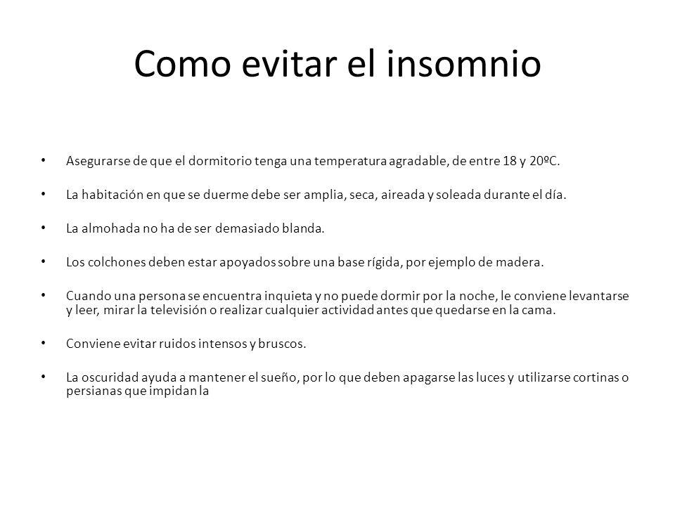 Como evitar el insomnio Asegurarse de que el dormitorio tenga una temperatura agradable, de entre 18 y 20ºC. La habitación en que se duerme debe ser a