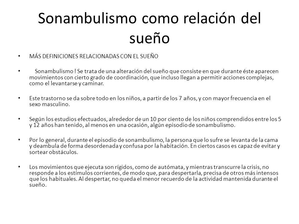 Sonambulismo como relación del sueño MÁS DEFINICIONES RELACIONADAS CON EL SUEÑO Sonambulismo ! Se trata de una alteración del sueño que consiste en qu