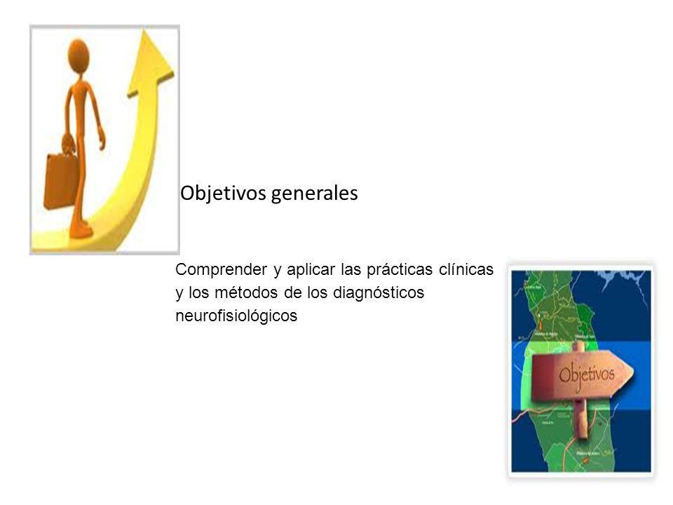 Objetivos generales Comprender y aplicar las prácticas clínicas y los métodos de los diagnósticos neurofisiológicos