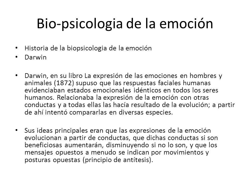 Bio-psicologia de la emoción Historia de la biopsicologia de la emoción Darwin Darwin, en su libro La expresión de las emociones en hombres y animales (1872) supuso que las respuestas faciales humanas evidenciaban estados emocionales idénticos en todos los seres humanos.