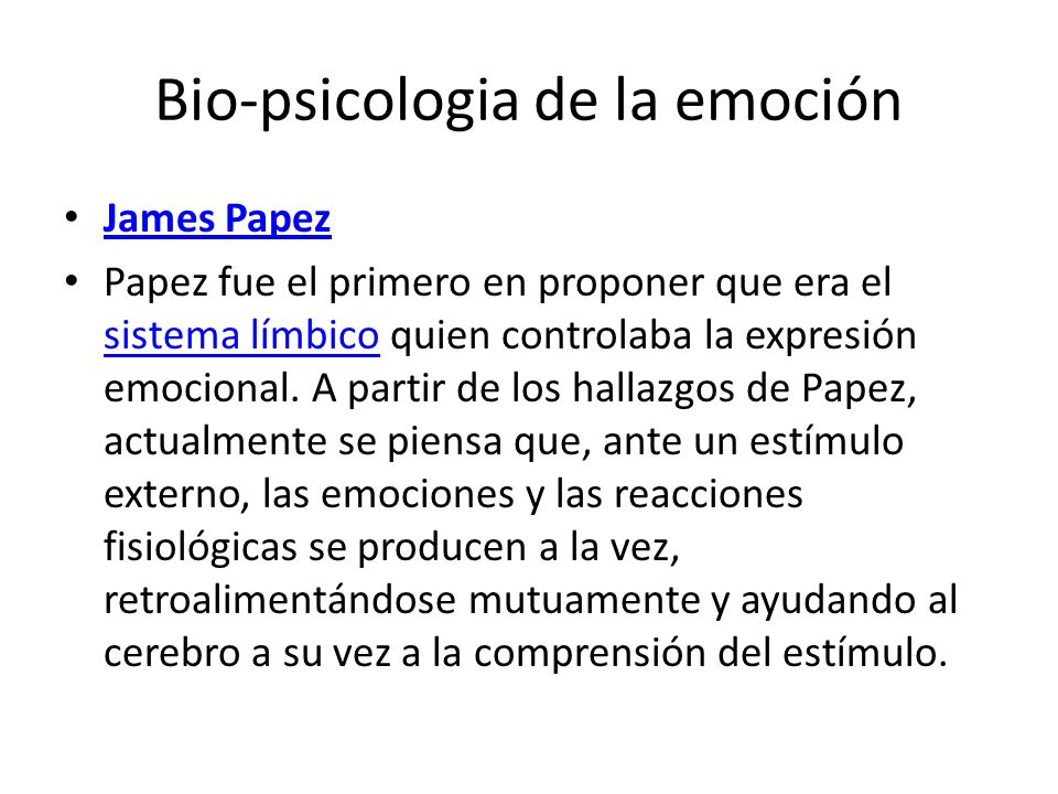 Bio-psicologia de la emoción James Papez Papez fue el primero en proponer que era el sistema límbico quien controlaba la expresión emocional. A partir