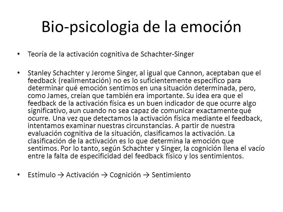 Bio-psicologia de la emoción Teoría de la activación cognitiva de Schachter-Singer Stanley Schachter y Jerome Singer, al igual que Cannon, aceptaban que el feedback (realimentación) no es lo suficientemente específico para determinar qué emoción sentimos en una situación determinada, pero, como James, creían que también era importante.