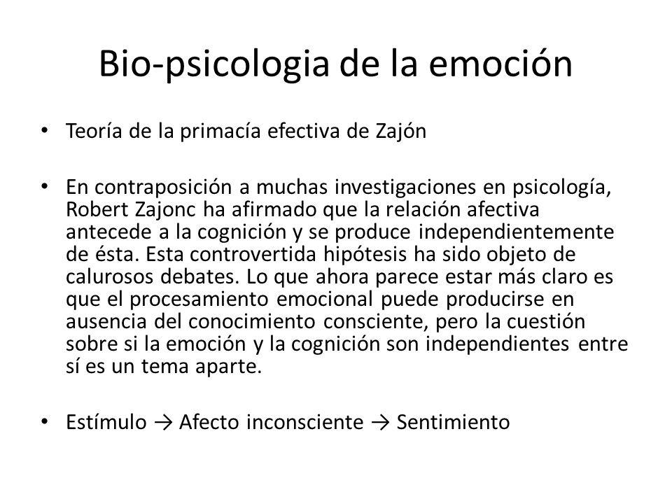 Bio-psicologia de la emoción Teoría de la primacía efectiva de Zajón En contraposición a muchas investigaciones en psicología, Robert Zajonc ha afirmado que la relación afectiva antecede a la cognición y se produce independientemente de ésta.