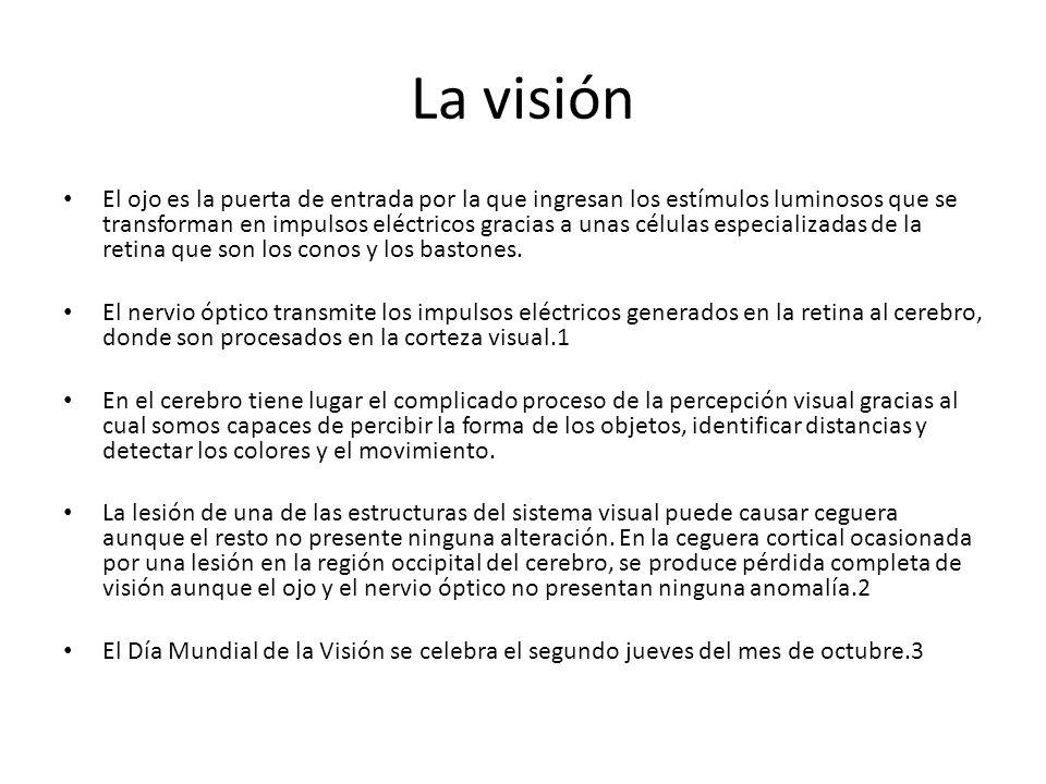 La visión El ojo es la puerta de entrada por la que ingresan los estímulos luminosos que se transforman en impulsos eléctricos gracias a unas células