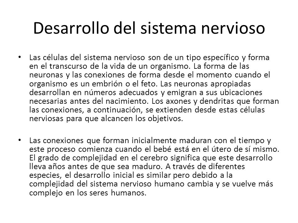 Desarrollo del sistema nervioso Las células del sistema nervioso son de un tipo específico y forma en el transcurso de la vida de un organismo.